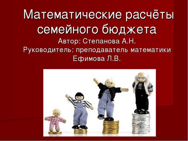 Математические расчёты семейного бюджета Автор: Степанова А.Н. Руководитель:...