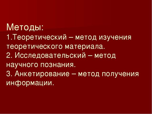Методы: 1.Теоретический – метод изучения теоретического материала. 2. Исследо...