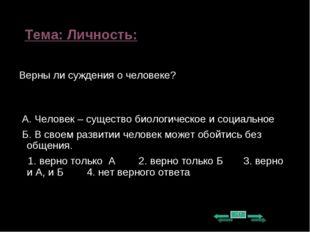 Тема: Личность: Верны ли суждения о человеке? А. Человек – существо биологиче