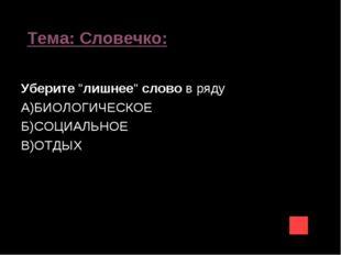 """Тема: Словечко: Уберите""""лишнее""""словов ряду А)БИОЛОГИЧЕСКОЕ Б)СОЦИАЛЬНОЕ В)"""