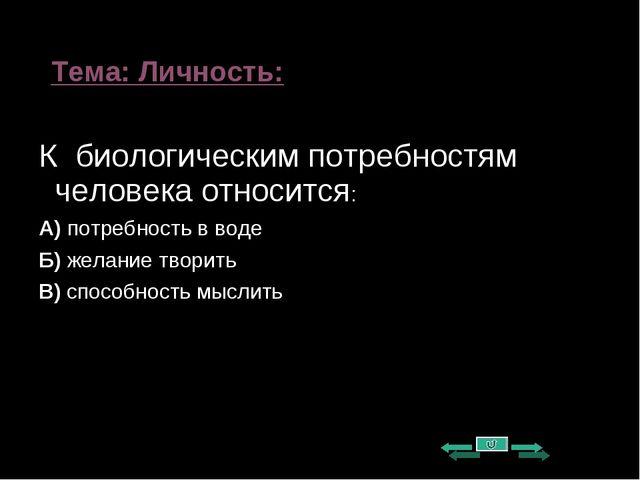 Тема: Личность: К биологическим потребностям человека относится: А) потребнос...