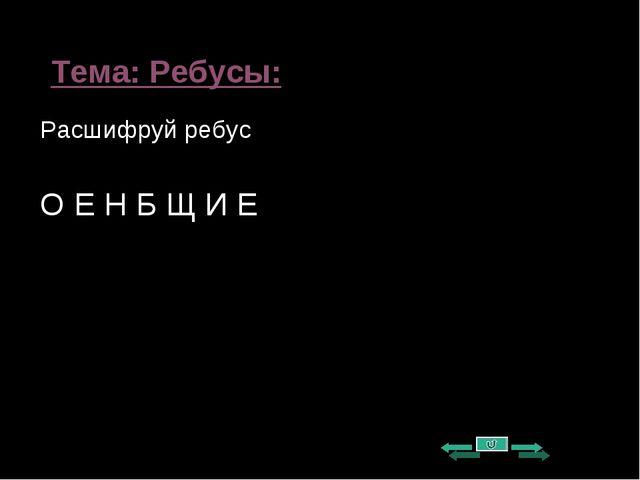 Тема: Ребусы: Расшифруй ребус О Е Н Б Щ И Е