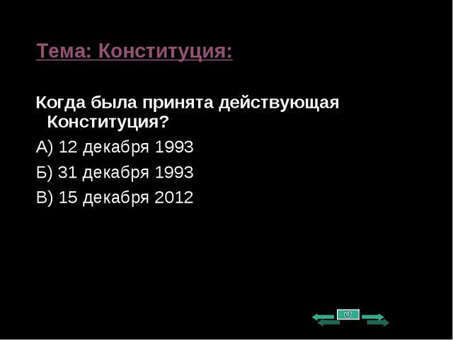 Тема: Конституция: Когда была принята действующая Конституция? А) 12 декабря...