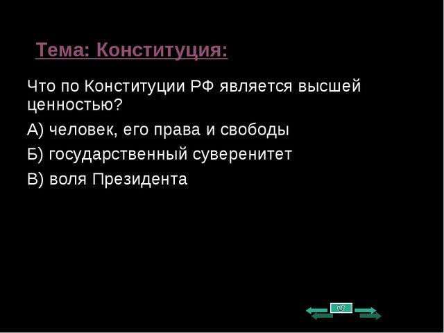 Тема: Конституция: Что по Конституции РФ является высшей ценностью? А) челове...