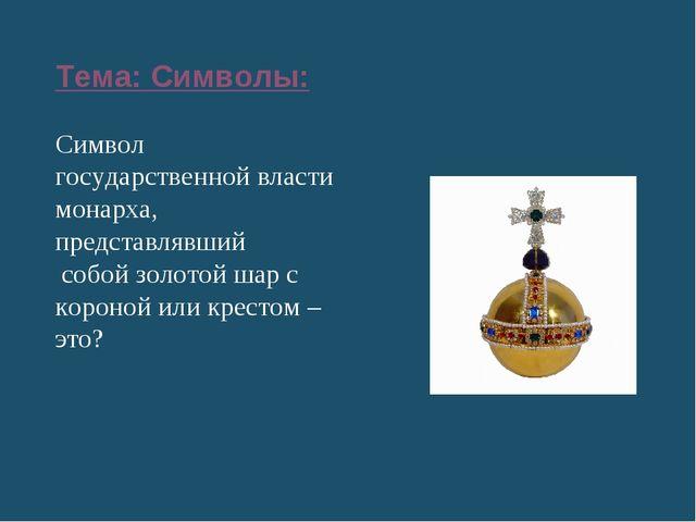 Тема: Символы: Символ государственнойвласти монарха, представлявший собой зо...