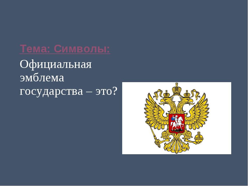 Тема: Символы: Официальная эмблема государства – это?
