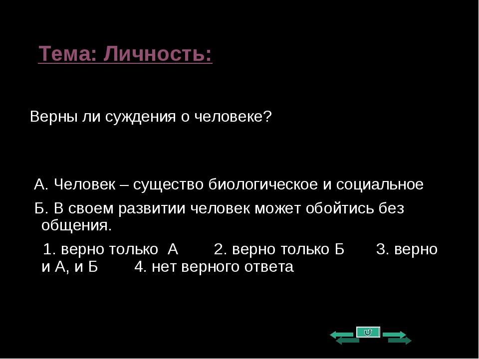 Тема: Личность: Верны ли суждения о человеке? А. Человек – существо биологиче...