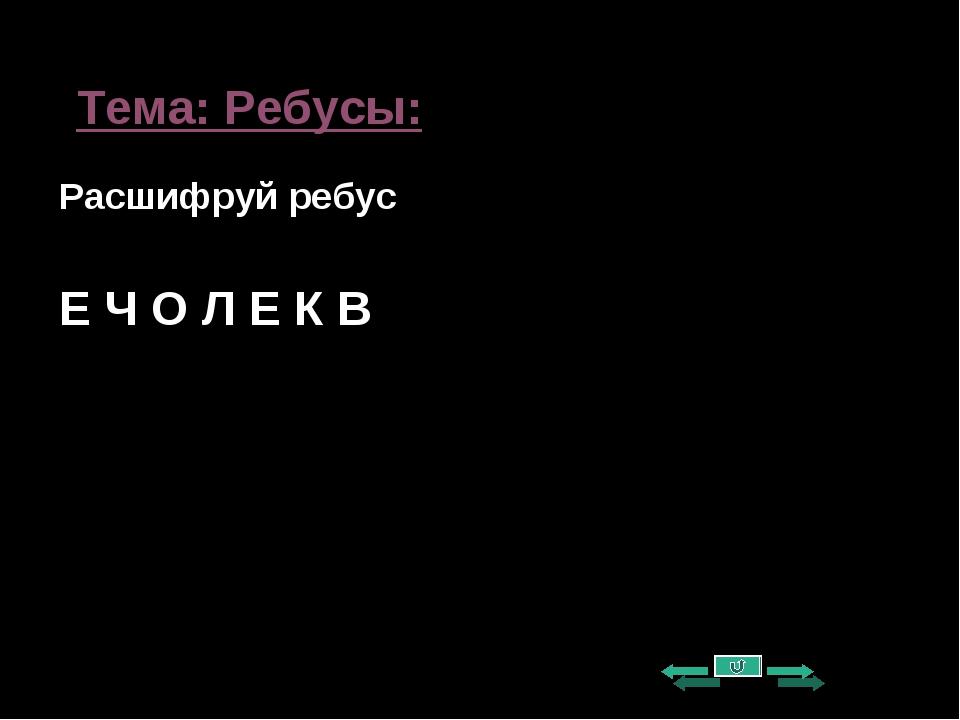 Тема: Ребусы: Расшифруй ребус Е Ч О Л Е К В