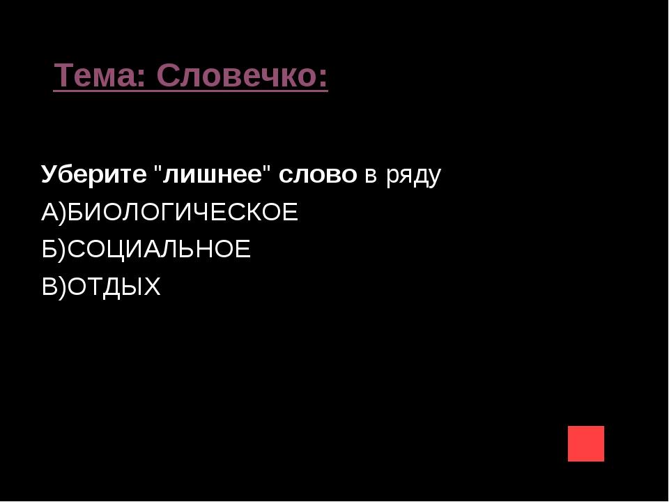 """Тема: Словечко: Уберите""""лишнее""""словов ряду А)БИОЛОГИЧЕСКОЕ Б)СОЦИАЛЬНОЕ В)..."""