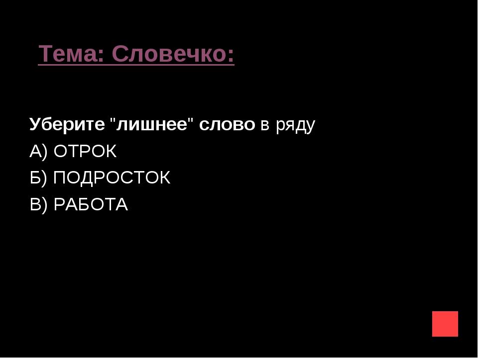 """Тема: Словечко: Уберите""""лишнее""""словов ряду А) ОТРОК Б) ПОДРОСТОК В) РАБОТА"""