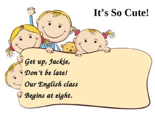 It's So Cute! Get up, Jackie, Don't be late! Our English class Begins at eig