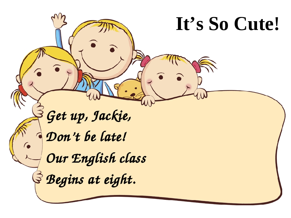 It's So Cute! Get up, Jackie, Don't be late! Our English class Begins at eig...