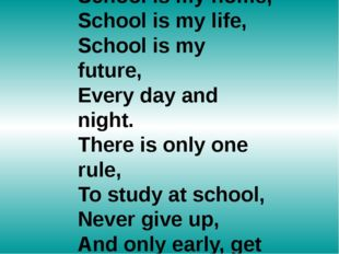 School is my home, School is my life, School is my future, Every day and nigh