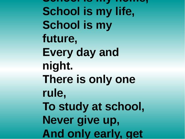 School is my home, School is my life, School is my future, Every day and nigh...