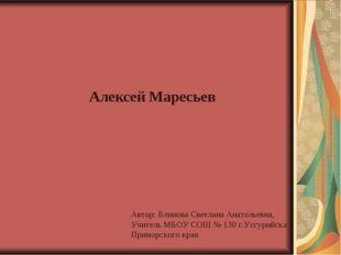 Алексей Маресьев Автор: Блинова Светлана Анатольевна, Учитель МБОУ СОШ № 130