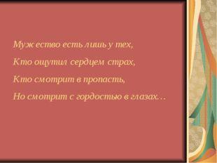 Мужество есть лишь у тех, Кто ощутил сердцем страх, Кто смотрит в пропасть, Н