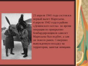 23 апреля 1941 года состоялся первый вылет Маресьева. 4 апреля 1942 года в ра