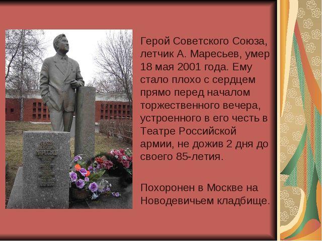 Герой Советского Союза, летчик А. Маресьев, умер 18 мая 2001 года. Ему стало...