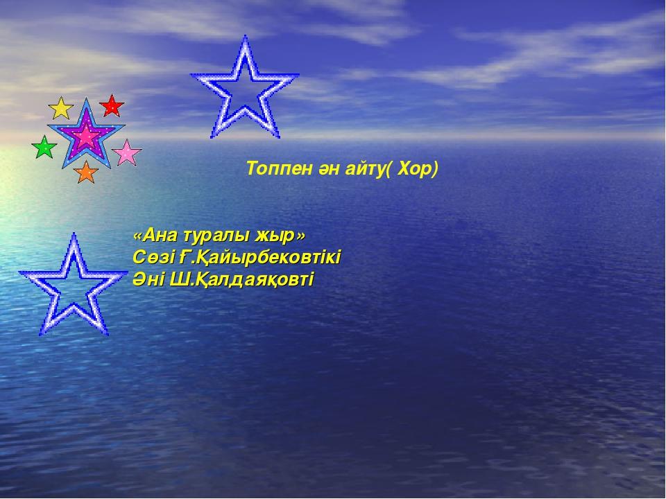 Топпен ән айту( Хор) «Ана туралы жыр» Сөзі Ғ.Қайырбековтікі Әні Ш.Қалдаяқовті