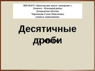 Десятичные дроби 7 класс МКС(К)ОУ «Краснинская школа -интернат », Ленинск – К
