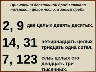 При чтении десятичной дроби сначала называют целое число, а затем дробь. 2, 9