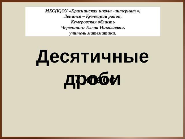 Десятичные дроби 7 класс МКС(К)ОУ «Краснинская школа -интернат », Ленинск – К...