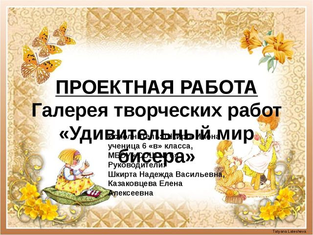ПРОЕКТНАЯ РАБОТА Галерея творческих работ «Удивительный мир бисера»  Tatyana...