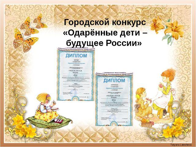 Городской конкурс «Одарённые дети – будущее России» Tatyana Latesheva