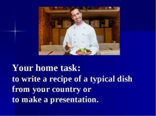 Your home task: to write a recipe of a typical dish from your country or to m