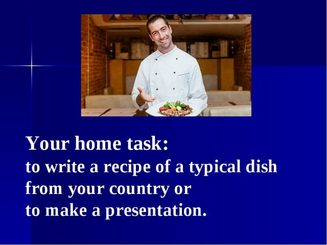 Your home task: to write a recipe of a typical dish from your country or to m...