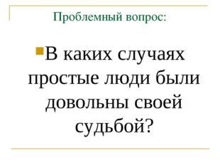 Проблемный вопрос: В каких случаях простые люди были довольны своей судьбой?
