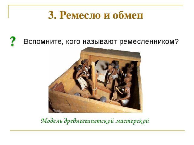 Вспомните, кого называют ремесленником? 3. Ремесло и обмен Модель древнеегипе...