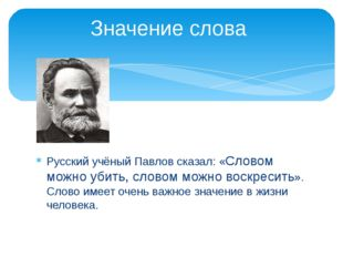 Русский учёный Павлов сказал: «Словом можно убить, словом можно воскресить».