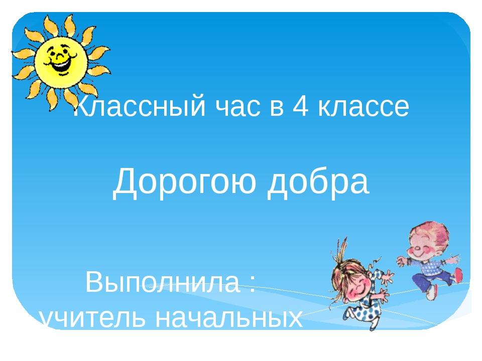 Классный час в 4 классе Дорогою добра Выполнила : учитель начальных классов...