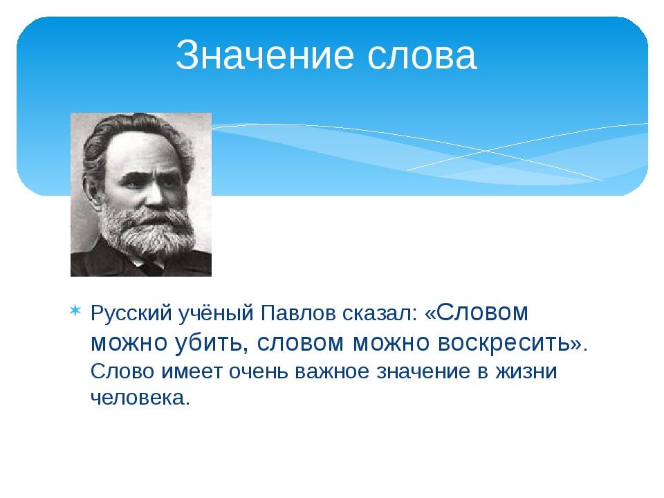 Русский учёный Павлов сказал: «Словом можно убить, словом можно воскресить»....