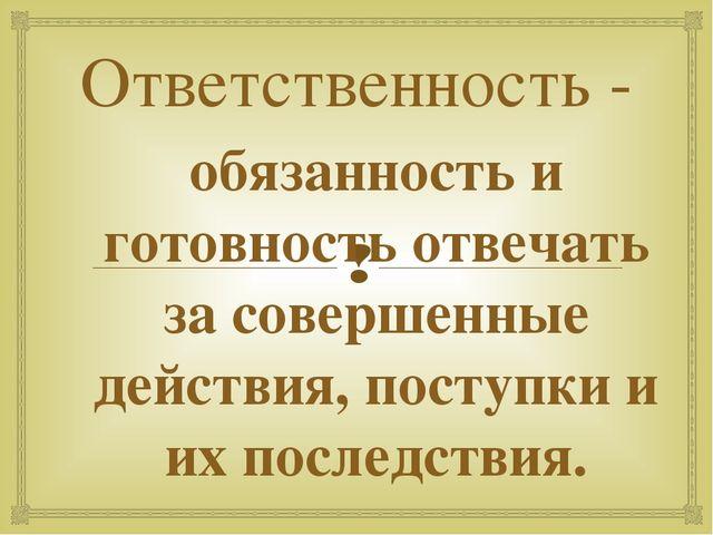 Ответственность - обязанность и готовность отвечать за совершенные действия,...