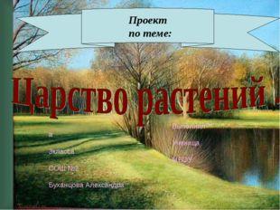 Проект по теме: Выполнил а Ученица 3класса МБОУ СОШ №2 Буханцова Александра