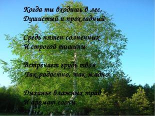 Когда ты входишь в лес, Душистый и прохладный Средь пятен солнечных И строгой