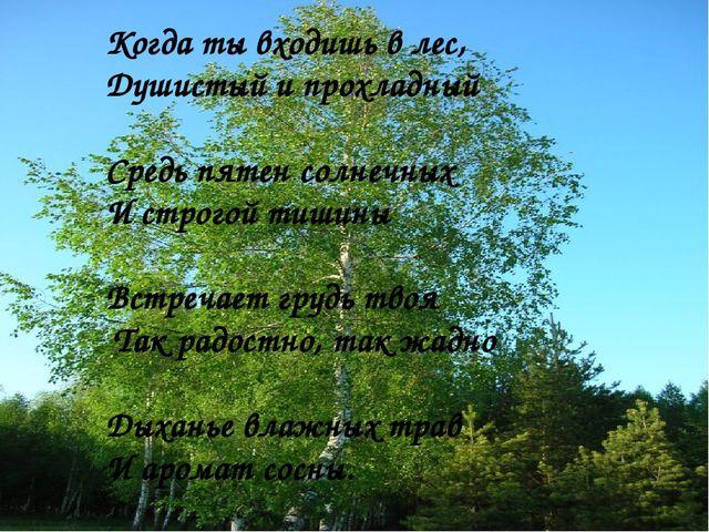 Когда ты входишь в лес, Душистый и прохладный Средь пятен солнечных И строгой...