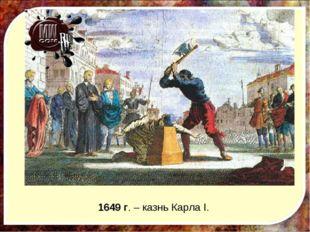 1649 г. – казнь Карла I.