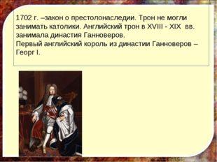 1702 г. –закон о престолонаследии. Трон не могли занимать католики. Английски
