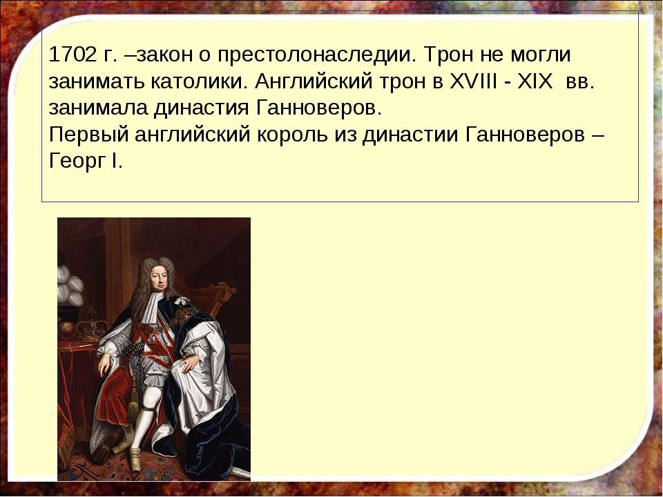 1702 г. –закон о престолонаследии. Трон не могли занимать католики. Английски...