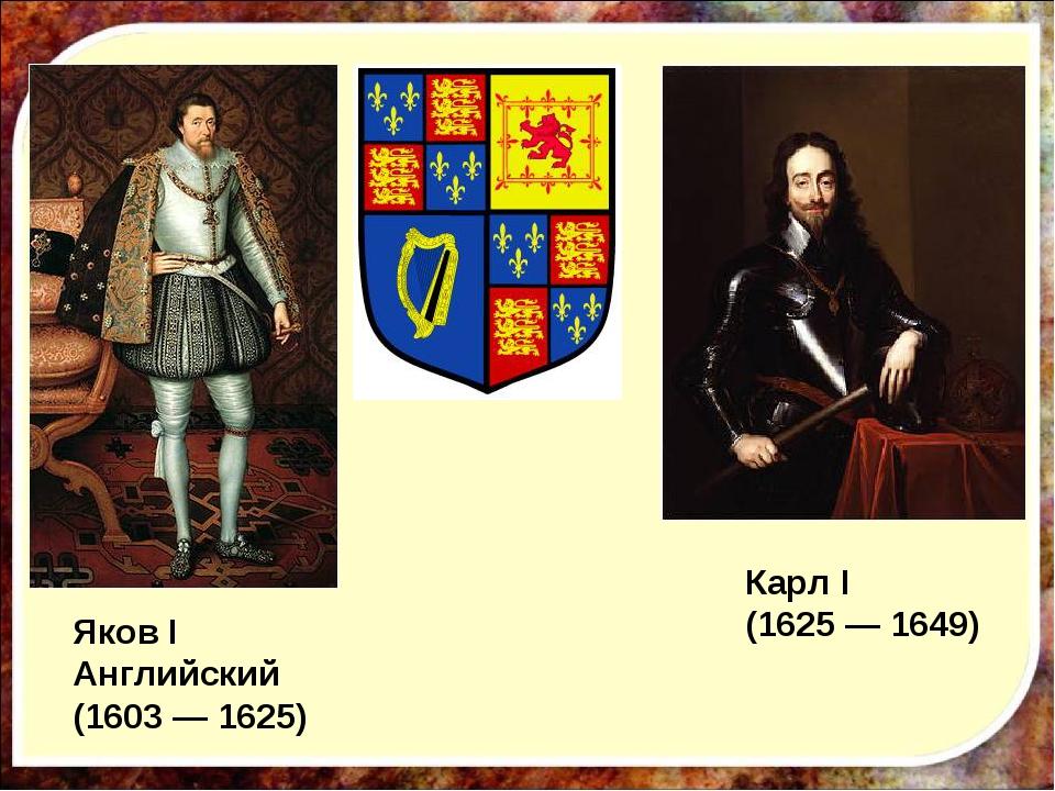 Яков I Английский (1603 — 1625) Карл I (1625 — 1649)