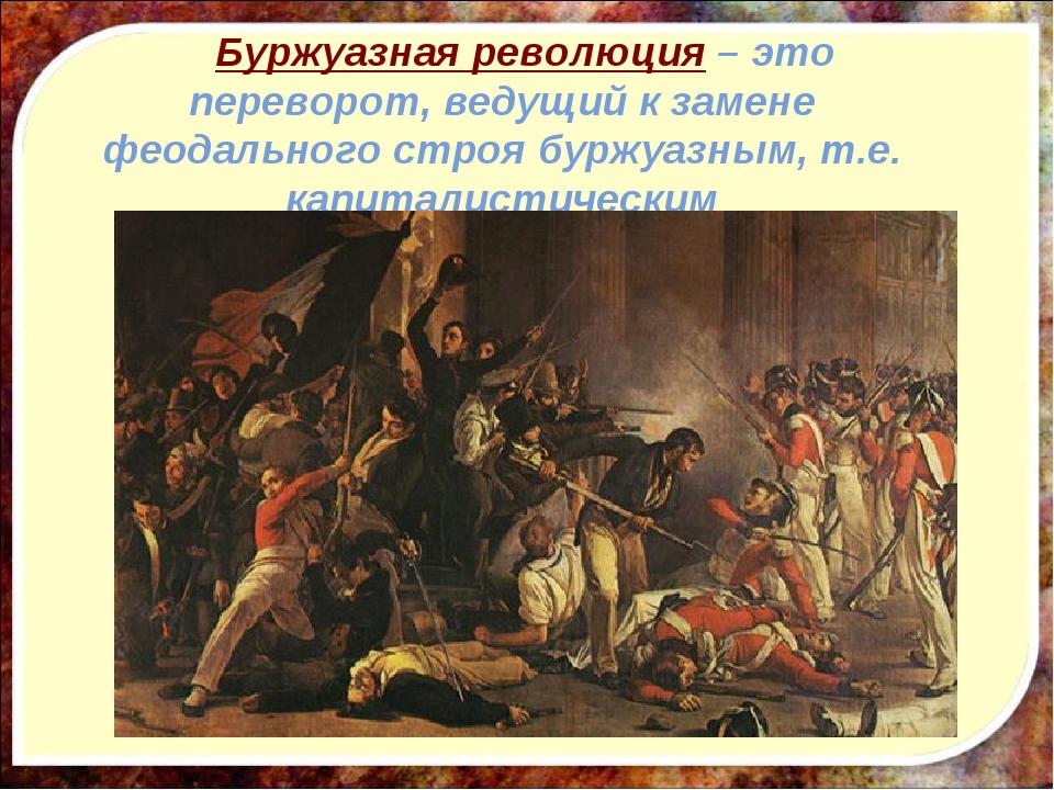 Буржуазная революция – это переворот, ведущий к замене феодального строя бур...