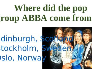 Where did the pop group ABBA come from? a) Edinburgh, Scotland b) Stockholm,