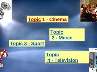 Topic 1 - Cinema Topic 2 - Music Topic 3 - Sport Topic 4 - Television