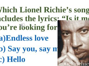 "Which Lionel Richie's song includes the lyrics: ""Is it me you're looking for"""