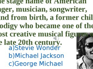 The stage name of American singer, musician, songwriter, blind from birth, a