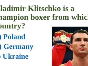 Vladimir Klitschko is a champion boxer from which country? a) Poland b) Germa