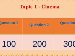Topic 1 - Cinema Question 1	 Question 2	 Question3 100	 200	 300